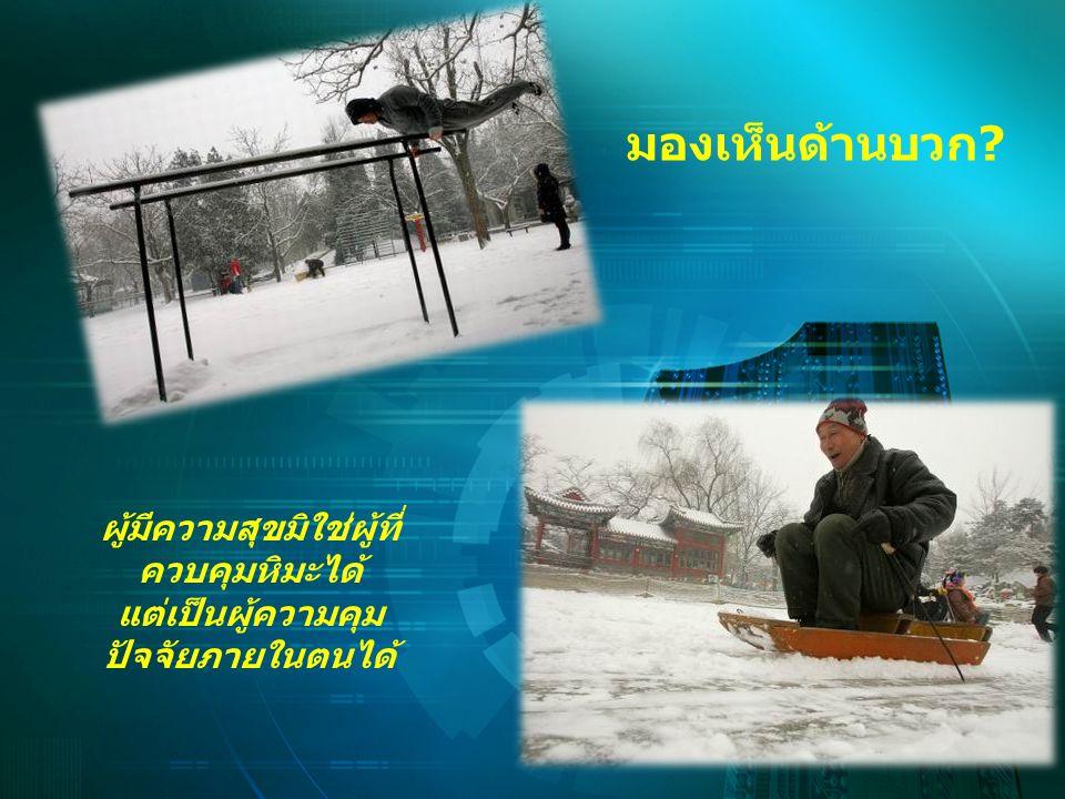 มองเห็นด้านบวก? ผู้มีความสุขมิใช่ผู้ที่ ควบคุมหิมะได้ แต่เป็นผู้ความคุม ปัจจัยภายในตนได้