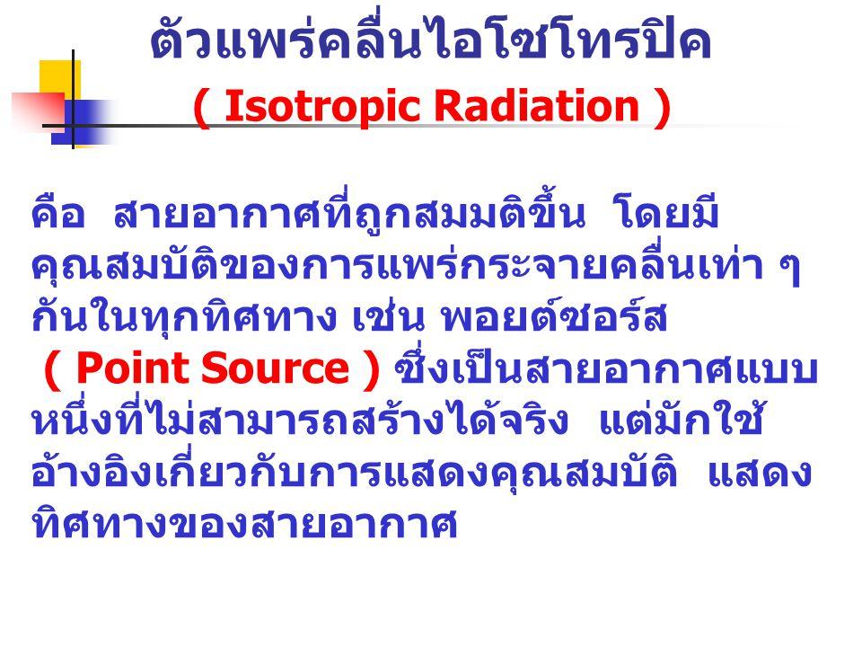 ตัวแพร่คลื่นไอโซโทรปิค ( Isotropic Radiation ) คือ สายอากาศที่ถูกสมมติขึ้น โดยมี คุณสมบัติของการแพร่กระจายคลื่นเท่า ๆ กันในทุกทิศทาง เช่น พอยต์ซอร์ส (