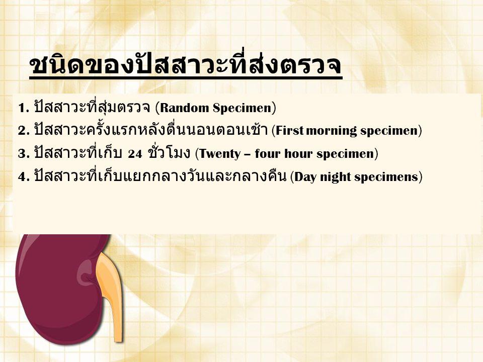 ชนิดของปัสสาวะที่ส่งตรวจ 1. ปัสสาวะที่สุ่มตรวจ (Random Specimen) 2. ปัสสาวะครั้งแรกหลังตื่นนอนตอนเช้า (First morning specimen) 3. ปัสสาวะที่เก็บ 24 ชั
