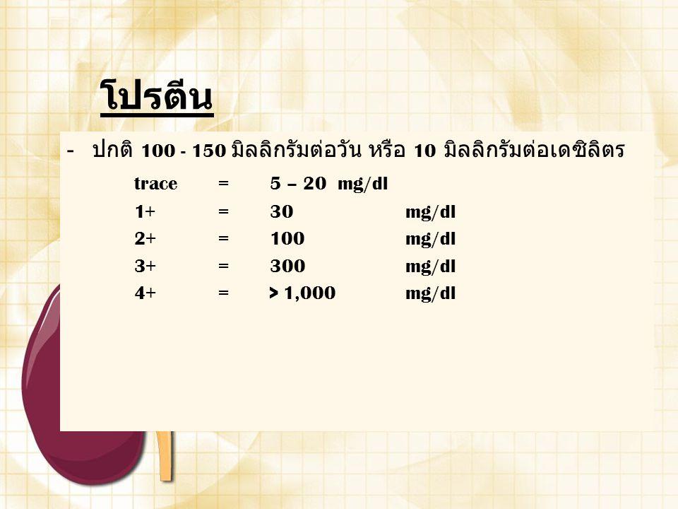 โปรตีน - ปกติ 100 - 150 มิลลิกรัมต่อวัน หรือ 10 มิลลิกรัมต่อเดซิลิตร trace =5 – 20 mg/dl 1+ =30 mg/dl 2+ =100 mg/dl 3+ =300 mg/dl 4+ => 1,000 mg/dl