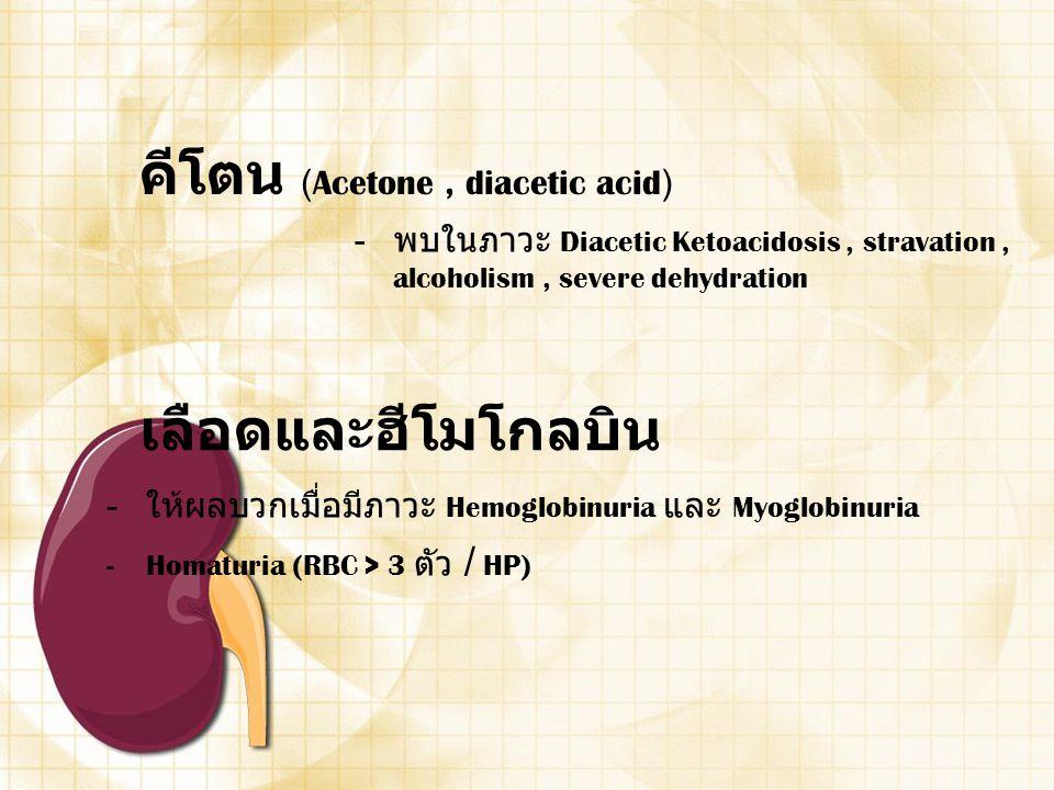 คีโตน (Acetone, diacetic acid) - พบในภาวะ Diacetic Ketoacidosis, stravation, alcoholism, severe dehydration เลือดและฮีโมโกลบิน - ให้ผลบวกเมื่อมีภาวะ H