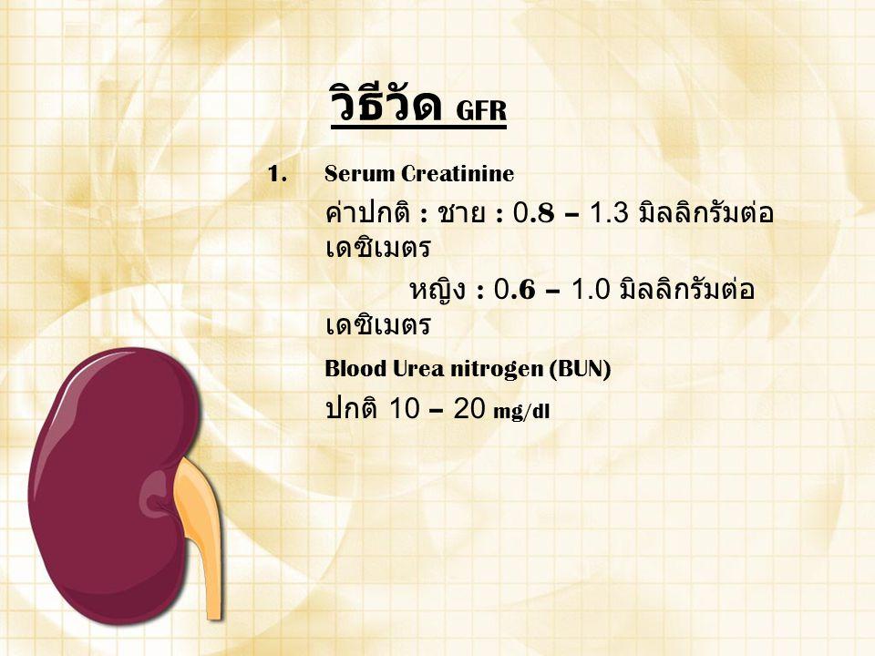วิธีวัด GFR 1.Serum Creatinine ค่าปกติ : ชาย : 0.8 – 1.3 มิลลิกรัมต่อ เดซิเมตร หญิง : 0.6 – 1.0 มิลลิกรัมต่อ เดซิเมตร Blood Urea nitrogen (BUN) ปกติ 1
