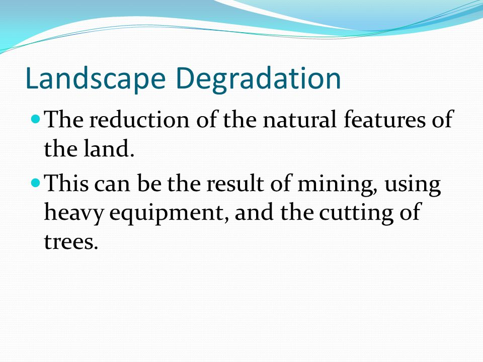 Landscape Degradation  The reduction of the natural features of the land.
