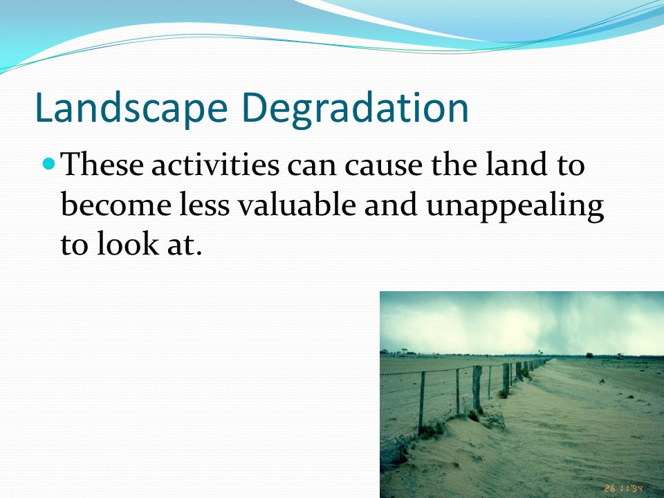 Landscape Degradation  These activities can cause the land to become less valuable and unappealing to look at.