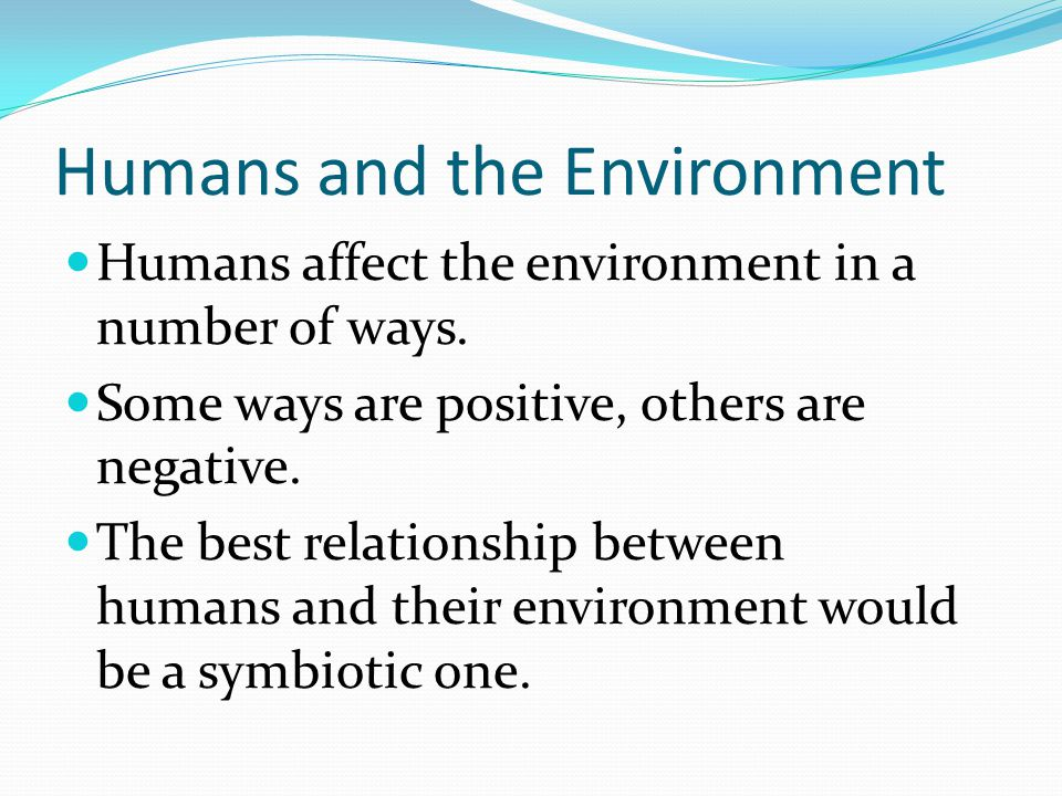 Humans and the Environment  Humans affect the environment in a number of ways.  Some ways are positive, others are negative.  The best relationship