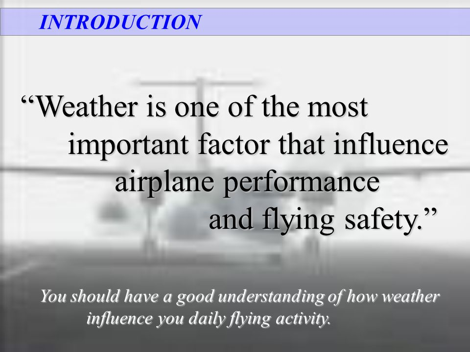 "INTRODUCTION ""Weather is one of the most important factor that influence airplane performance and flying safety."" and flying safety."" You should have"