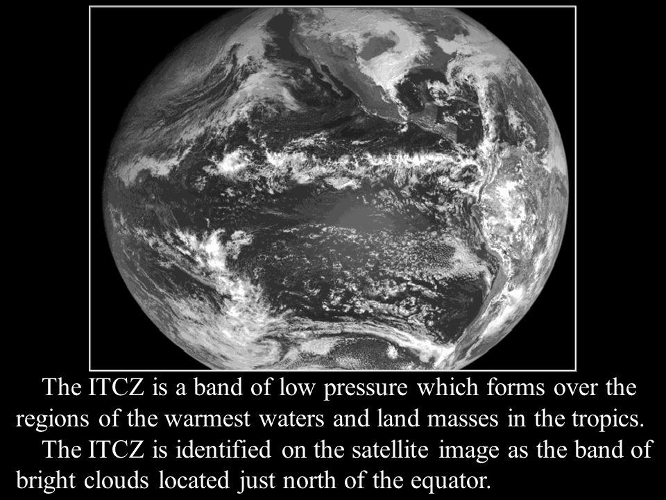 The ITCZ is a band of low pressure which forms over the regions of the warmest waters and land masses in the tropics.