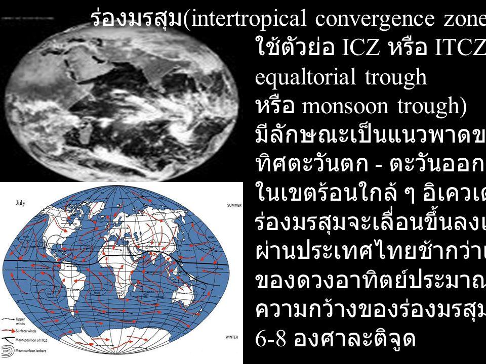 ร่องมรสุม (intertropical convergence zone) ใช้ตัวย่อ ICZ หรือ ITCZ, equaltorial trough หรือ monsoon trough) มีลักษณะเป็นแนวพาดขวาง ทิศตะวันตก - ตะวันอ