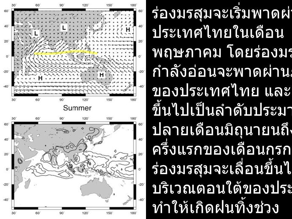 ร่องมรสุมจะเริ่มพาดผ่าน ประเทศไทยในเดือน พฤษภาคม โดยร่องมรสุม กำลังอ่อนจะพาดผ่านภาคใต้ ของประเทศไทย และเลื่อน ขึ้นไปเป็นลำดับประมาณ ปลายเดือนมิถุนายนถ