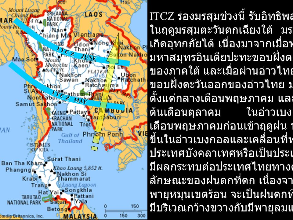 I T C Z MAY JUNE ITCZ ร่องมรสุมช่วงนี้ รับอิทธิพลจากลม ในฤดูมรสุมตะวันตกเฉียงใต้ มรสุมนี้ก่อให้ เกิดอุทกภัยได้ เนื่องมาจากเมื่อพัดจาก มหาสมุทรอินเดียป
