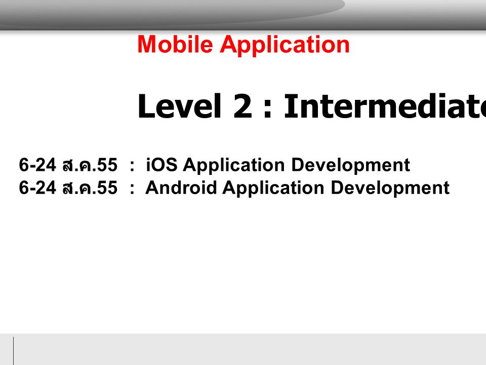 Level 2 : Intermediate Mobile Application 6-24 ส. ค.55 : iOS Application Development 6-24 ส. ค.55 : Android Application Development