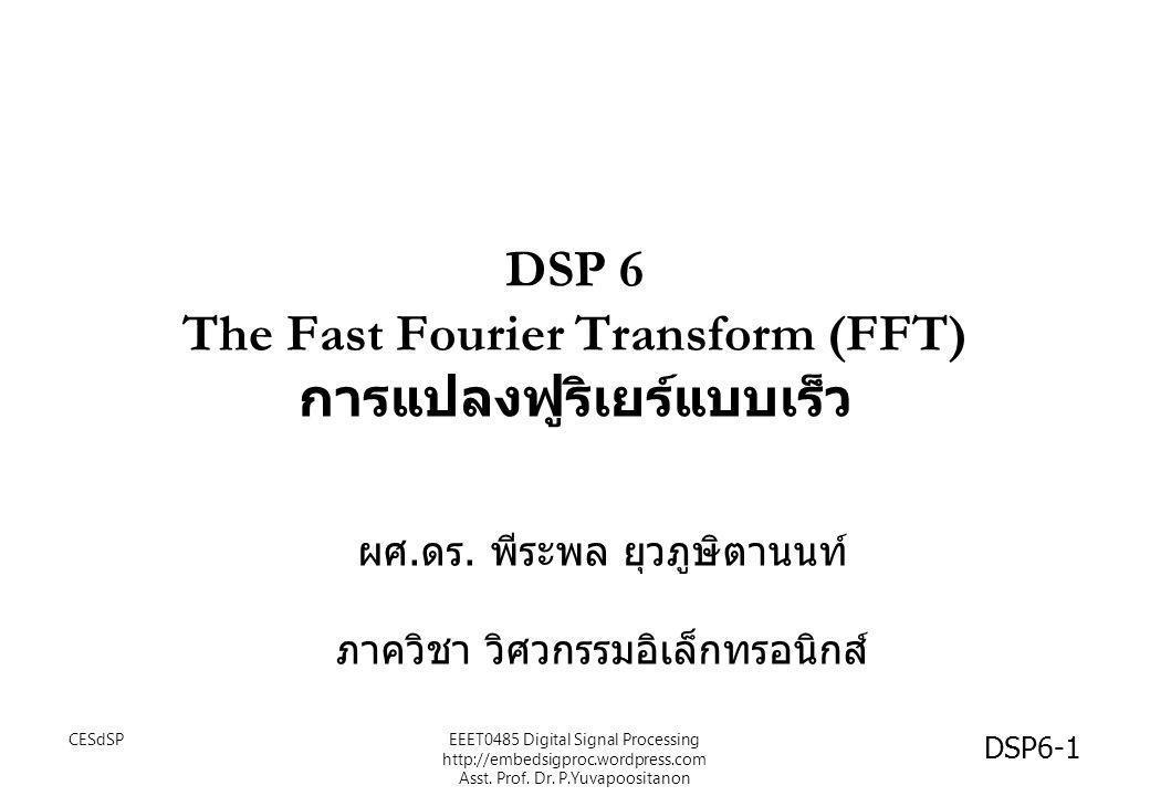 เป้าหมาย • นศ รู้จักความหมายของ การแปลงฟูริเยร์แบบเร็ว (Fast Fourier Transform :FFT) และผลการแปลงจาก สัญญาณในโดเมนเวลา • นศ รู้จัก FFT แบบ Decimation in time (DIT) หรือ DIT-FFT CESdSP DSP6-2 EEET0485 Digital Signal Processing http://embedsigproc.wordpress.com Asst.