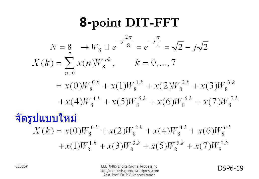 8-point DIT-FFT จัดรูปแบบใหม่ CESdSP DSP6-19 EEET0485 Digital Signal Processing http://embedsigproc.wordpress.com Asst. Prof. Dr. P.Yuvapoositanon