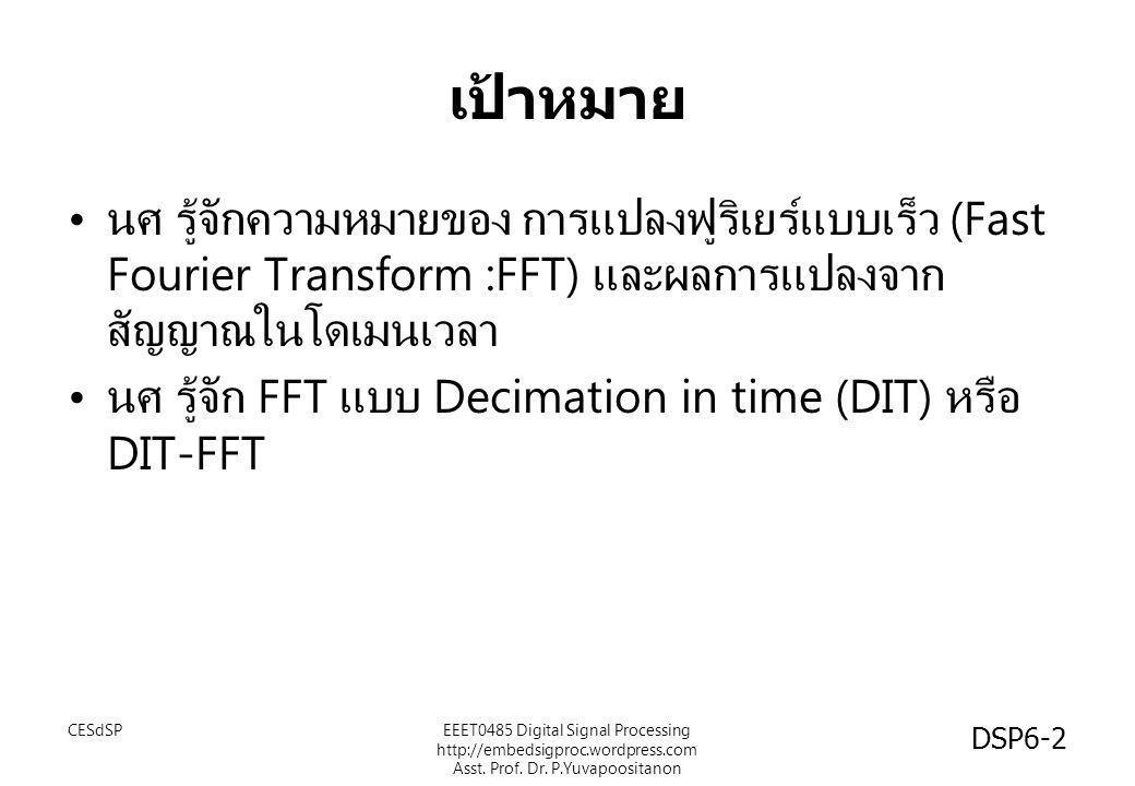 เป้าหมาย • นศ รู้จักความหมายของ การแปลงฟูริเยร์แบบเร็ว (Fast Fourier Transform :FFT) และผลการแปลงจาก สัญญาณในโดเมนเวลา • นศ รู้จัก FFT แบบ Decimation