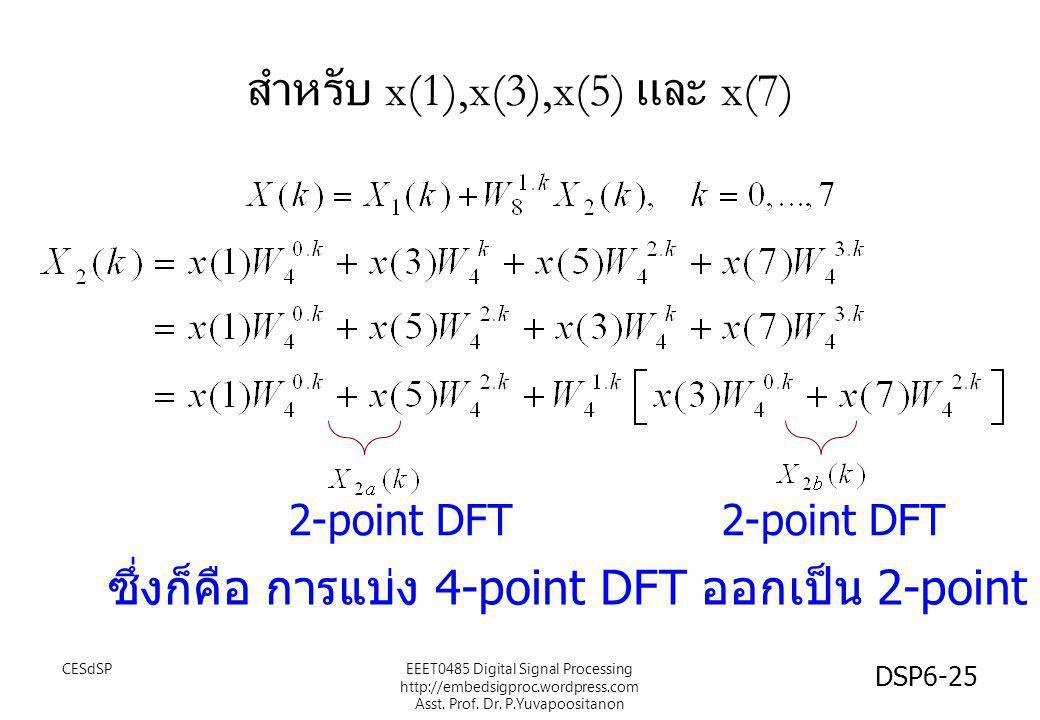 สำหรับ x(1),x(3),x(5) และ x(7) 2-point DFT ซึ่งก็คือ การแบ่ง 4-point DFT ออกเป็น 2-point DFTx2 CESdSP DSP6-25 EEET0485 Digital Signal Processing http: