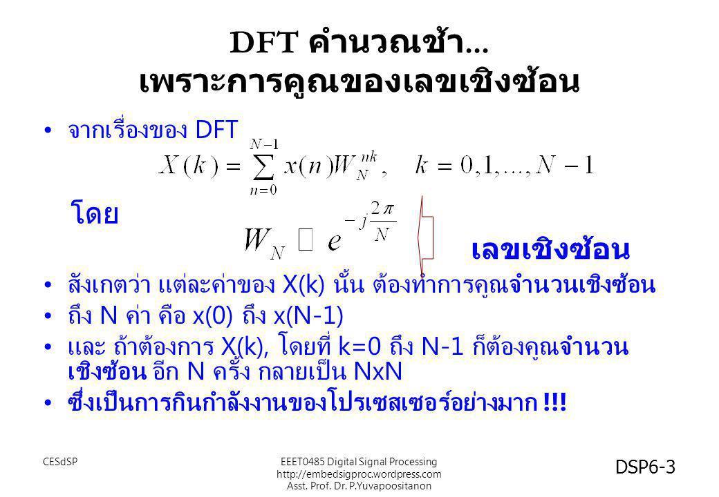 DFT คำนวณช้า... เพราะการคูณของเลขเชิงซ้อน • จากเรื่องของ DFT • สังเกตว่า แต่ละค่าของ X(k) นั้น ต้องทำการคูณจำนวนเชิงซ้อน • ถึง N ค่า คือ x(0) ถึง x(N-