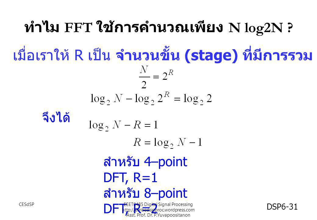 ทำไม FFT ใช้การคำนวณเพียง N log2N ? เมื่อเราให้ R เป็น จำนวนขั้น (stage) ที่มีการรวม เราจะได้ว่า จึงได้ สำหรับ 4–point DFT, R=1 สำหรับ 8–point DFT, R=