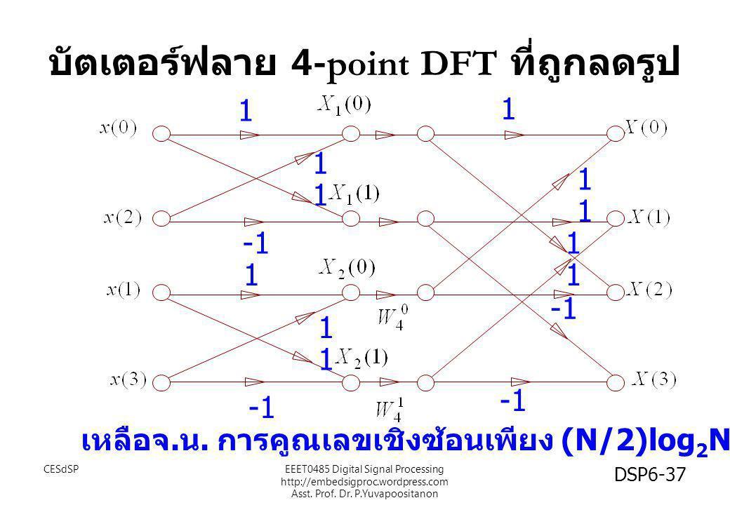 1 1 1 1 1 1 1 1 1 1 1 เหลือจ. น. การคูณเลขเชิงซ้อนเพียง (N/2)log 2 N= 4 บัตเตอร์ฟลาย 4-point DFT ที่ถูกลดรูป CESdSP DSP6-37 EEET0485 Digital Signal Pr