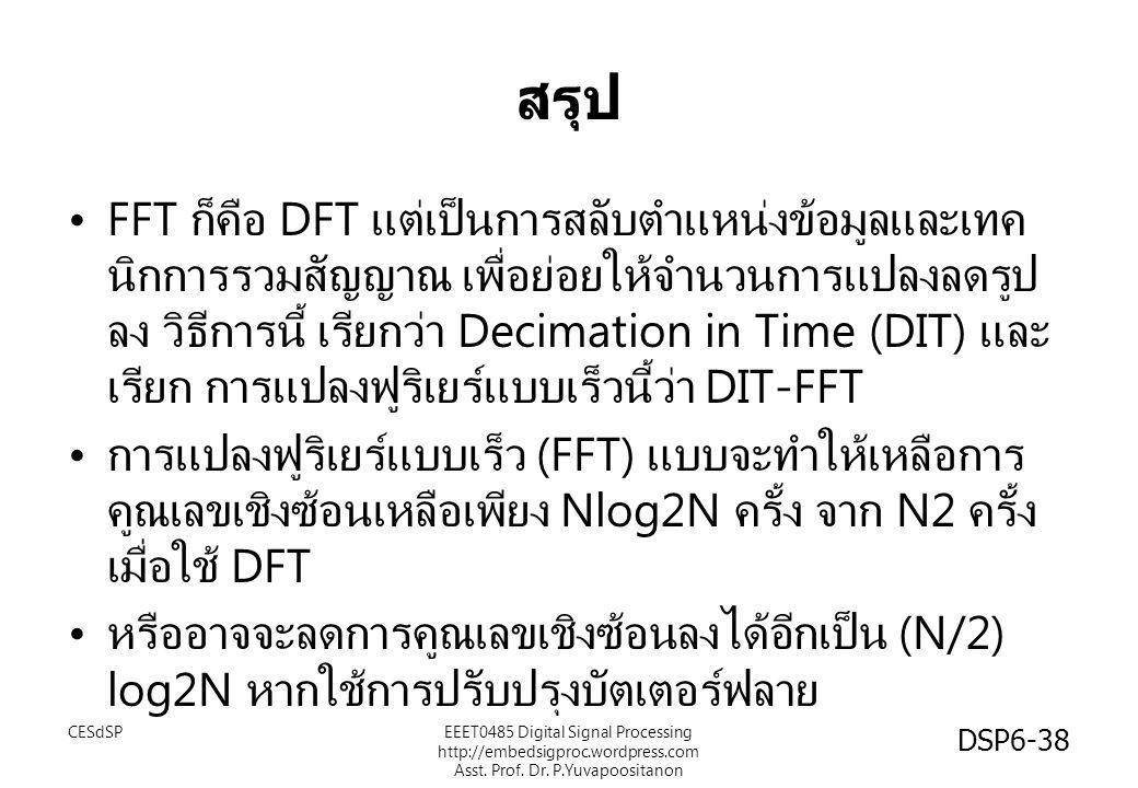สรุป •FFT ก็คือ DFT แต่เป็นการสลับตำแหน่งข้อมูลและเทค นิกการรวมสัญญาณ เพื่อย่อยให้จำนวนการแปลงลดรูป ลง วิธีการนี้ เรียกว่า Decimation in Time (DIT) แล