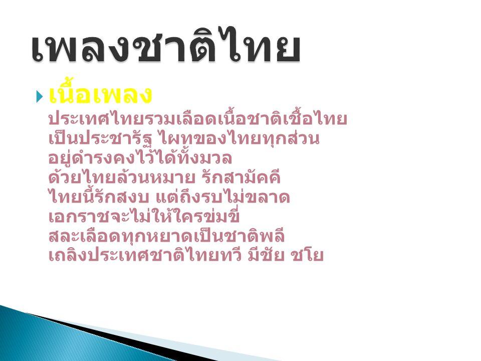  เนื้อเพลง ประเทศไทยรวมเลือดเนื้อชาติเชื้อไทย เป็นประชารัฐ ไผทของไทยทุกส่วน อยู่ดำรงคงไว้ได้ทั้งมวล ด้วยไทยล้วนหมาย รักสามัคคี ไทยนี้รักสงบ แต่ถึงรบไ