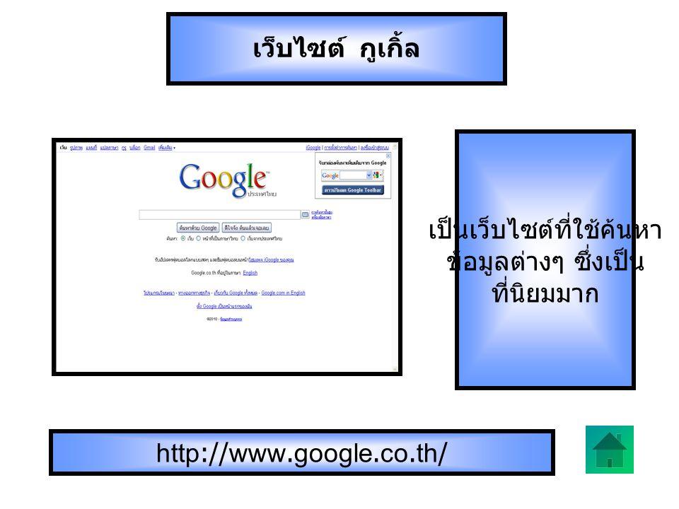 http://www.google.co.th/ เป็นเว็บไซต์ที่ใช้ค้นหา ข้อมูลต่างๆ ซึ่งเป็น ที่นิยมมาก เว็บไซต์ กูเกิ้ล