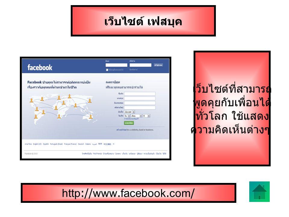 เว็บไซต์ เฟสบุค เว็บไซต์ที่สามารถ พูดคุยกับเพื่อนได้ ทั่วโลก ใช้แสดง ความคิดเห็นต่างๆ http://www.facebook.com/