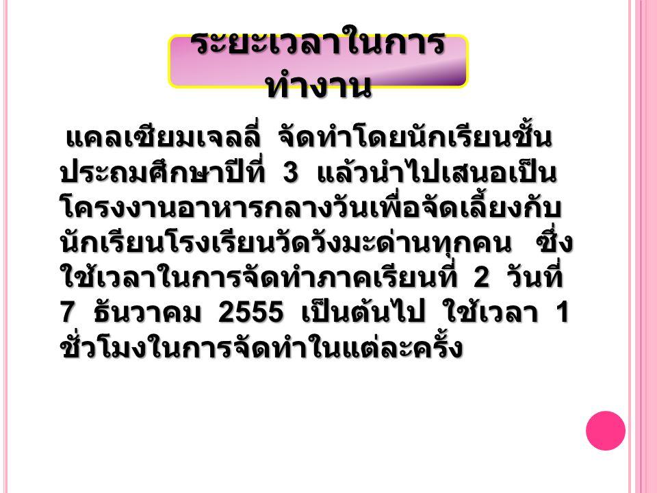 แคลเซียมเจลลี่ จัดทำโดยนักเรียนชั้น ประถมศึกษาปีที่ 3 แล้วนำไปเสนอเป็น โครงงานอาหารกลางวันเพื่อจัดเลี้ยงกับ นักเรียนโรงเรียนวัดวังมะด่านทุกคน ซึ่ง ใช้เวลาในการจัดทำภาคเรียนที่ 2 วันที่ 7 ธันวาคม 2555 เป็นต้นไป ใช้เวลา 1 ชั่วโมงในการจัดทำในแต่ละครั้ง แคลเซียมเจลลี่ จัดทำโดยนักเรียนชั้น ประถมศึกษาปีที่ 3 แล้วนำไปเสนอเป็น โครงงานอาหารกลางวันเพื่อจัดเลี้ยงกับ นักเรียนโรงเรียนวัดวังมะด่านทุกคน ซึ่ง ใช้เวลาในการจัดทำภาคเรียนที่ 2 วันที่ 7 ธันวาคม 2555 เป็นต้นไป ใช้เวลา 1 ชั่วโมงในการจัดทำในแต่ละครั้ง ระยะเวลาในการ ทำงาน