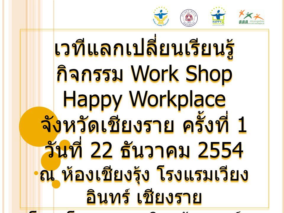 เวทีแลกเปลี่ยนเรียนรู้ กิจกรรม Work Shop Happy Workplace จังหวัดเชียงราย ครั้งที่ 1 วันที่ 22 ธันวาคม 2554 ณ ห้องเชียงรุ้ง โรงแรมเวียง อินทร์ เชียงราย
