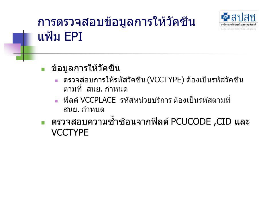 การตรวจสอบข้อมูลการให้วัคซีน แฟ้ม EPI  ข้อมูลการให้วัคซีน  ตรวจสอบการให้รหัสวัคซีน (VCCTYPE) ต้องเป็นรหัสวัคซีน ตามที่ สนย. กำหนด  ฟิลด์ VCCPLACE ร