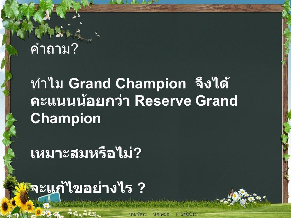 คำถาม . ทำไม Grand Champion จึงได้ คะแนนน้อยกว่า Reserve Grand Champion เหมาะสมหรือไม่ .