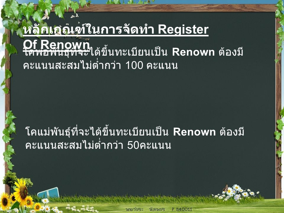 โคพ่อพันธุ์ที่จะได้ขึ้นทะเบียนเป็น Renown ต้องมี คะแนนสะสมไม่ต่ำกว่า 100 คะแนน โคแม่พันธุ์ที่จะได้ขึ้นทะเบียนเป็น Renown ต้องมี คะแนนสะสมไม่ต่ำกว่า 50 คะแนน หลักเกณฑ์ในการจัดทำ Register Of Renown