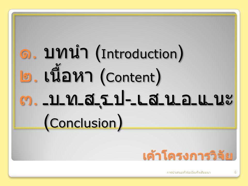 เค้าโครงการวิจัย ๑.บทนำ ( Introduction ) ๒. เนื้อหา ( Content ) ๓.