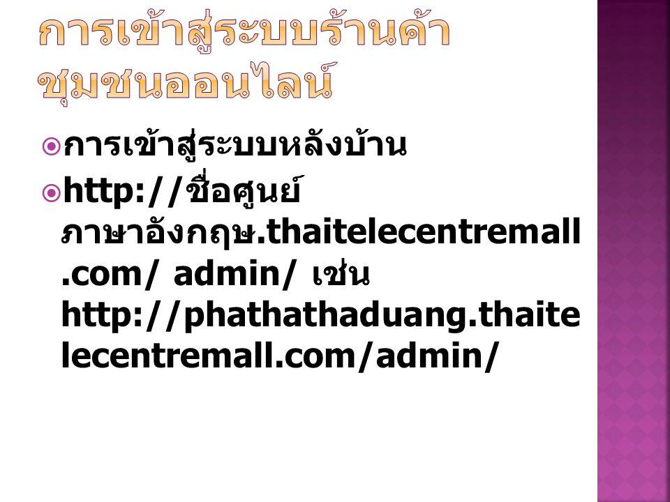  การเข้าสู่ระบบหลังบ้าน  http:// ชื่อศูนย์ ภาษาอังกฤษ.thaitelecentremall.com/ admin/ เช่น http://phathathaduang.thaite lecentremall.com/admin/