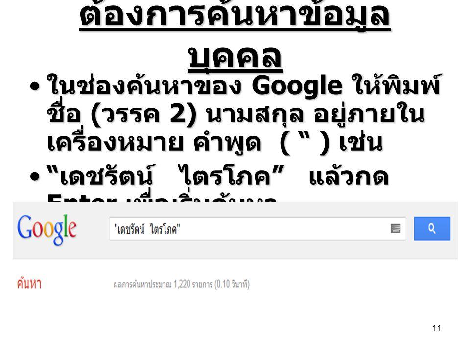 """ต้องการค้นหาข้อมูล บุคคล • ในช่องค้นหาของ Google ให้พิมพ์ ชื่อ ( วรรค 2) นามสกุล อยู่ภายใน เครื่องหมาย คำพูด ( """" ) เช่น •"""" เดชรัตน์ ไตรโภค """" แล้วกด En"""