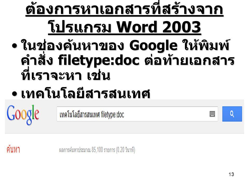 ต้องการหาเอกสารที่สร้างจาก โปรแกรม Word 2003 • ในช่องค้นหาของ Google ให้พิมพ์ คำสั่ง filetype:doc ต่อท้ายเอกสาร ที่เราจะหา เช่น • เทคโนโลยีสารสนเทศ fi