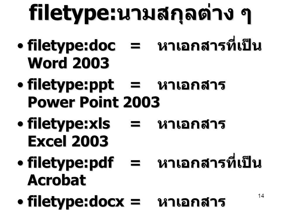 filetype: นามสกุลต่าง ๆ •filetype:doc = หาเอกสารที่เป็น Word 2003 •filetype:ppt= หาเอกสาร Power Point 2003 •filetype:xls= หาเอกสาร Excel 2003 •filetyp