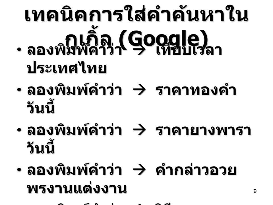 เทคนิคการใส่คำค้นหาใน กูเกิ้ล (Google) • ลองพิมพ์คำว่า  เทียบเวลา ประเทศไทย • ลองพิมพ์คำว่า  ราคาทองคำ วันนี้ • ลองพิมพ์คำว่า  ราคายางพารา วันนี้ •