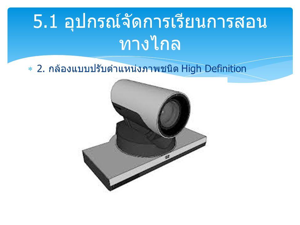 2. กล้องแบบปรับตำแหน่งภาพชนิด High Definition 5.1 อุปกรณ์จัดการเรียนการสอน ทางไกล
