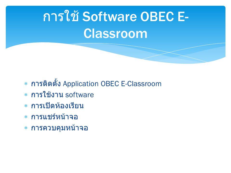  การติดตั้ง Application OBEC E-Classroom  การใช้งาน software  การเปิดห้องเรียน  การแชร์หน้าจอ  การควบคุมหน้าจอ การใช้ Software OBEC E- Classroom