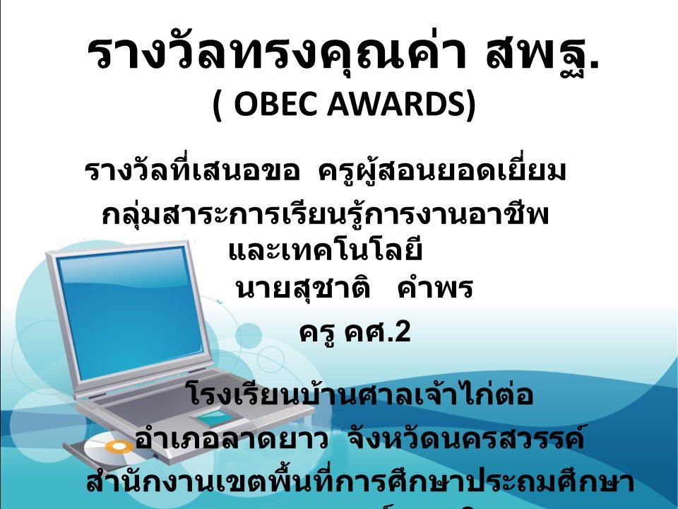 รางวัลทรงคุณค่า สพฐ. ( OBEC AWARDS) รางวัลที่เสนอขอ ครูผู้สอนยอดเยี่ยม กลุ่มสาระการเรียนรู้การงานอาชีพ และเทคโนโลยี นายสุชาติ คำพร ครู คศ.2 โรงเรียนบ้