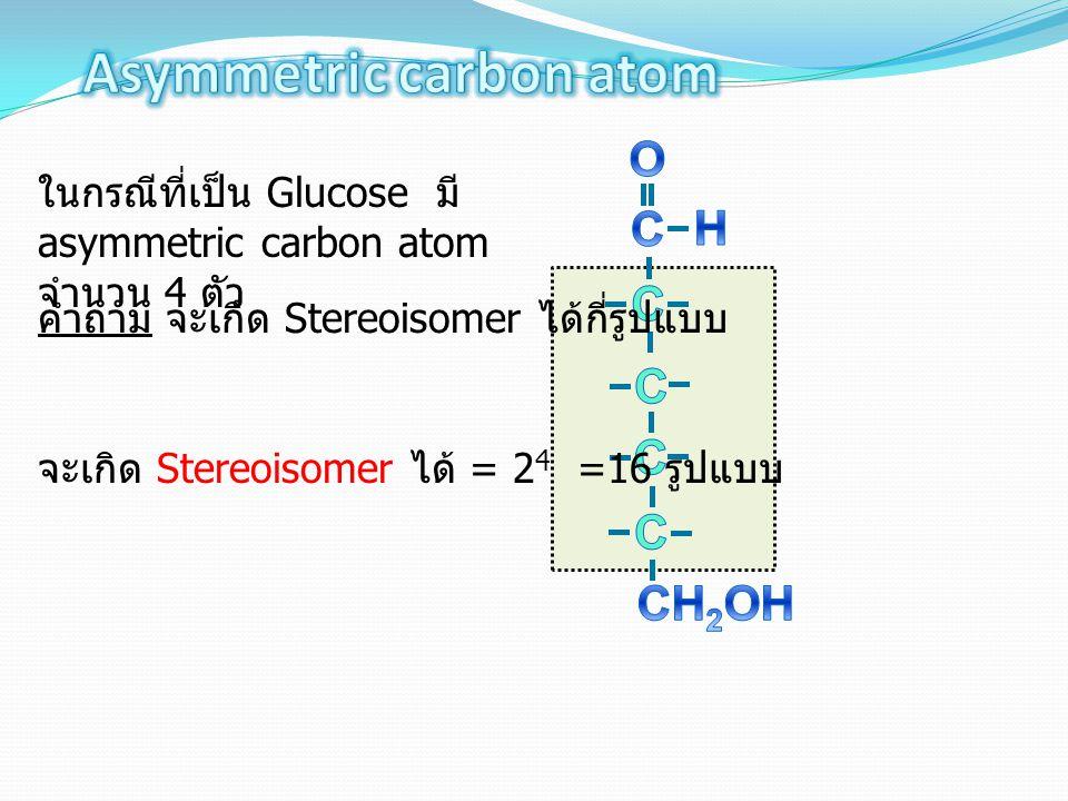 ในกรณีที่เป็น Glucose มี asymmetric carbon atom จำนวน 4 ตัว จะเกิด Stereoisomer ได้ = 2 4 =16 รูปแบบ คำถาม จะเกิด Stereoisomer ได้กี่รูปแบบ