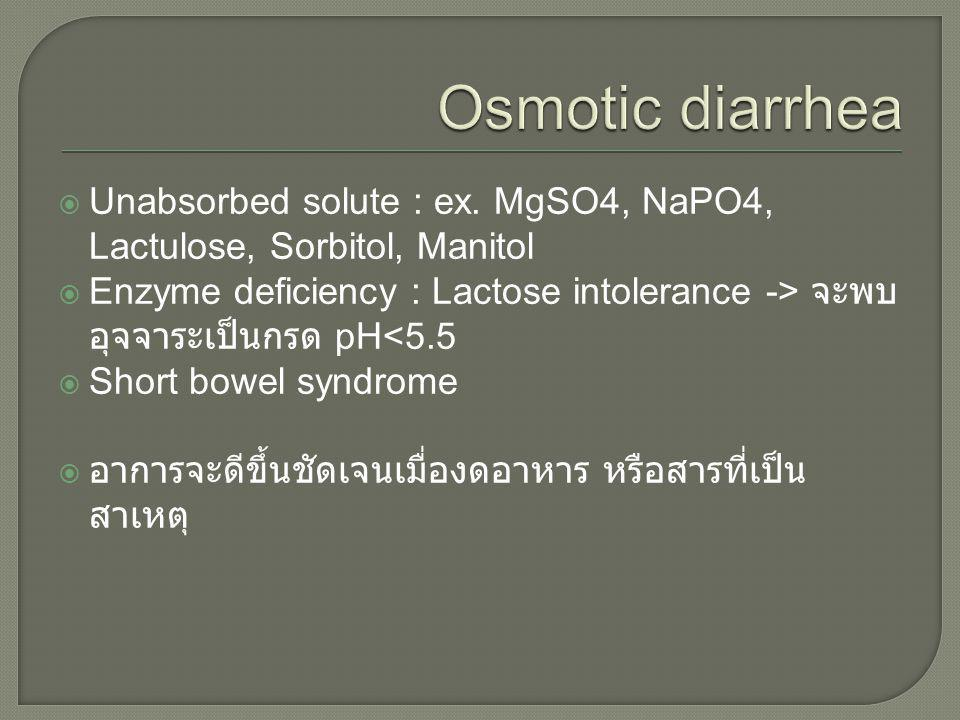 Unabsorbed solute : ex. MgSO4, NaPO4, Lactulose, Sorbitol, Manitol  Enzyme deficiency : Lactose intolerance -> จะพบ อุจจาระเป็นกรด pH<5.5  Short b