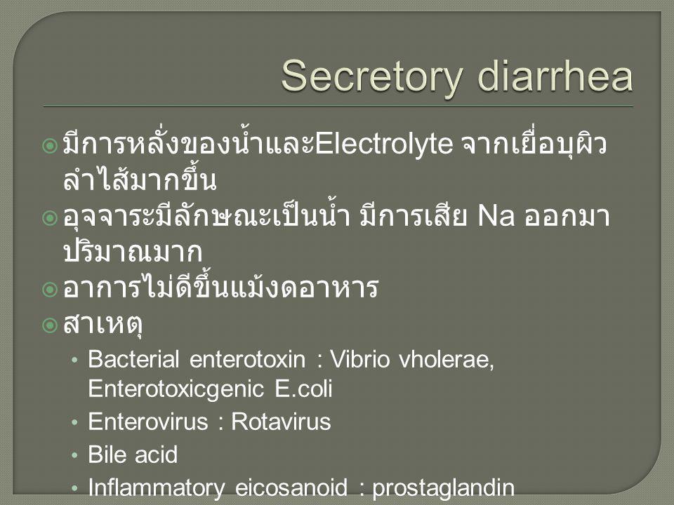  มีการหลั่งของน้ำและ Electrolyte จากเยื่อบุผิว ลำไส้มากขึ้น  อุจจาระมีลักษณะเป็นน้ำ มีการเสีย Na ออกมา ปริมาณมาก  อาการไม่ดีขึ้นแม้งดอาหาร  สาเหตุ