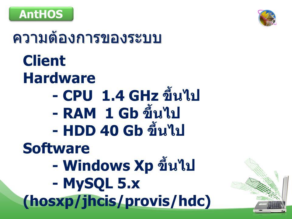 ความต้องการของระบบ AntHOS Client Hardware - CPU 1.4 GHz ขึ้นไป - RAM 1 Gb ขึ้นไป - HDD 40 Gb ขึ้นไป Software - Windows Xp ขึ้นไป - MySQL 5.x (hosxp/jhcis/provis/hdc)
