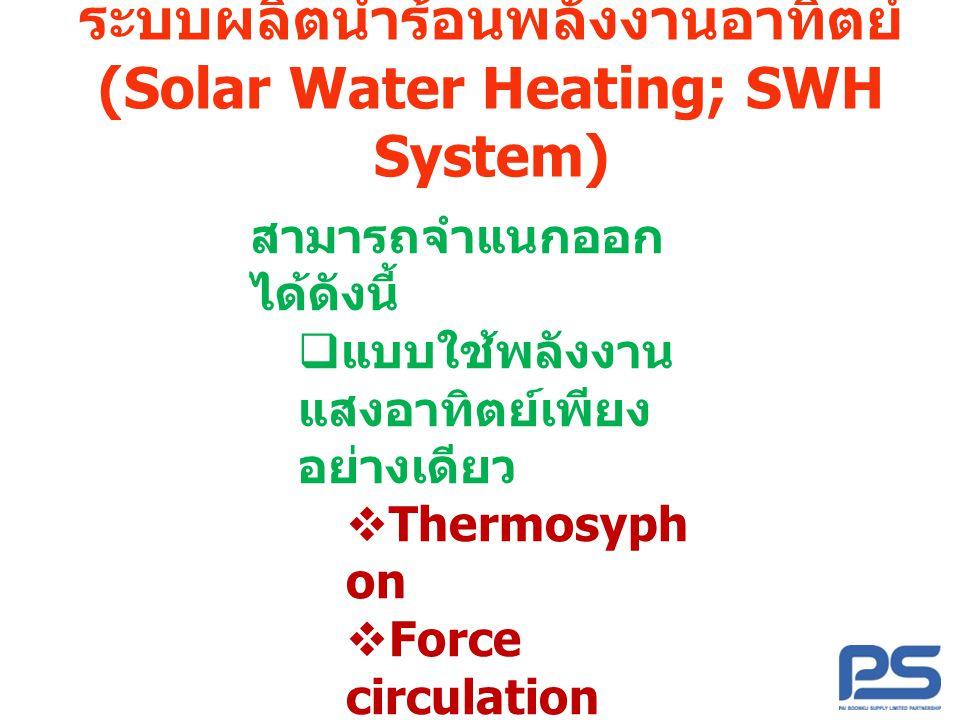 ระบบผลิตน้ำร้อนพลังงานอาทิตย์ (Solar Water Heating; SWH System) สามารถจำแนกออก ได้ดังนี้  แบบใช้พลังงาน แสงอาทิตย์เพียง อย่างเดียว  Thermosyph on 