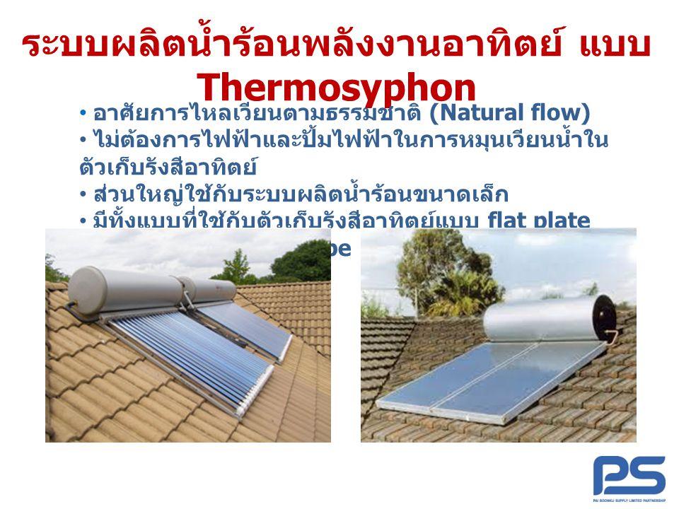 ระบบผลิตน้ำร้อนพลังงานอาทิตย์ แบบ Thermosyphon • อาศัยการไหลเวียนตามธรรมชาติ (Natural flow) • ไม่ต้องการไฟฟ้าและปั้มไฟฟ้าในการหมุนเวียนน้ำใน ตัวเก็บรั