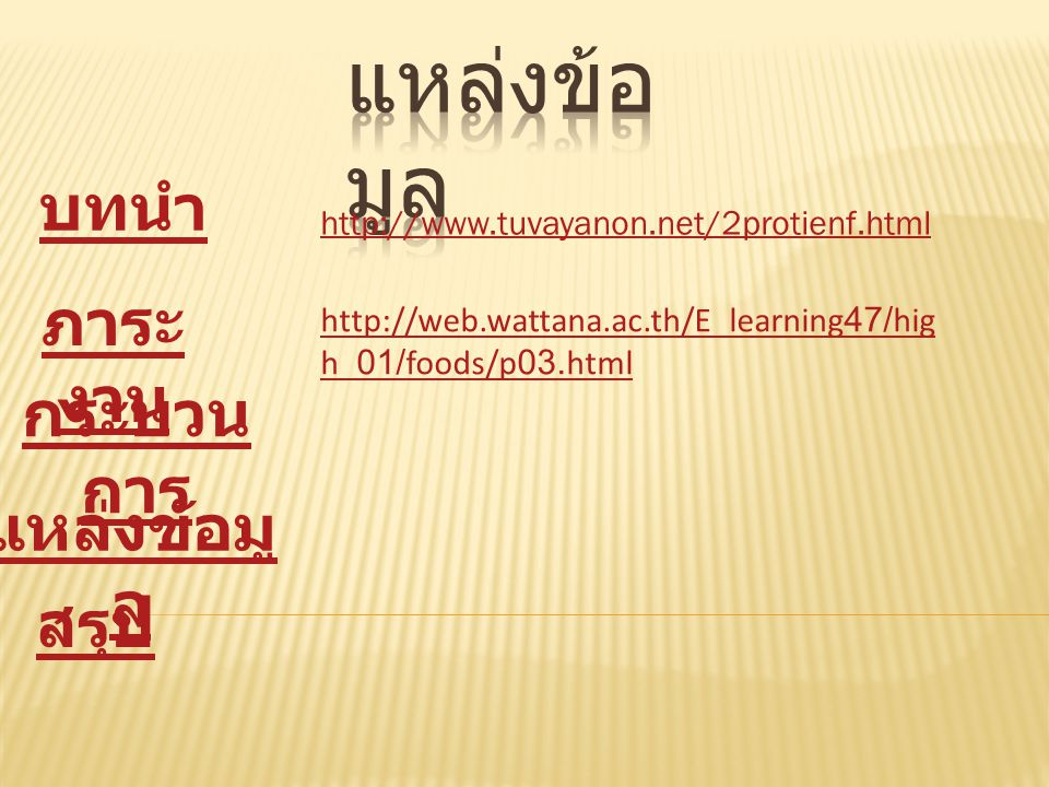 บทนำ ภาระ งาน กระบวน การ แหล่งข้อมู ล สรุป http://www.tuvayanon.net/2protienf.html http://web.wattana.ac.th/E_learning47/hig h_01/foods/p03.html