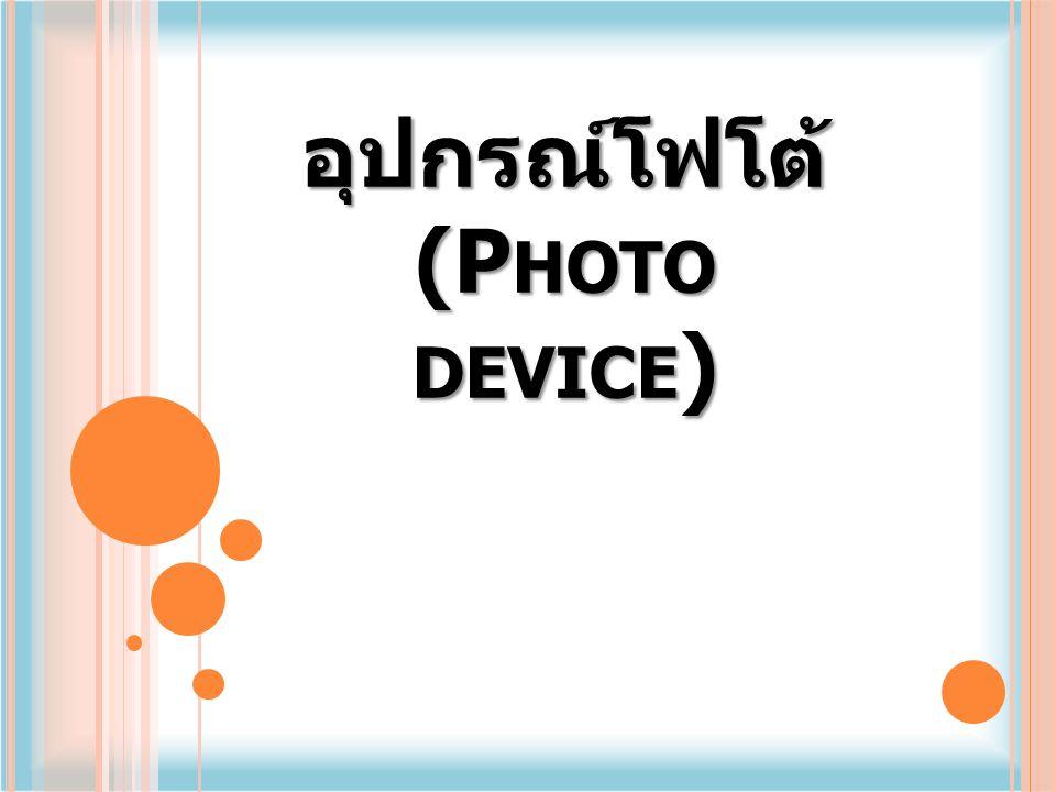 อุปกรณ์โฟโต้ (P HOTO D EVICE ) เป็นอุปกรณ์สารกึ่งตัวนำไวแสง ชนิดหนึ่ง มีหลายชนิดเช่นโฟโต้ไดโอด โฟโต้ทรานซิสเตอร์ โฟโต้ดาลิงตัน ทรานซิสเตอร์ โฟโต้ไดโอดจะเป็นตัวรับ แสงเมื่อมีแสงตกกระทบมาก กระแสจะไหล มาก โดยโฟโตไดโอดจะต้องได้รับไบอัส ตรงด้วย แต่กระแสที่ไหลมีปริมาณน้อยเมื่อ เทียบกับแสง จึงจะต้องมีการขยายด้วย ทรานซิสเตอร์ก่อนก็จะกลายเป็นโฟโต้ ทรานซิสเตอร์ หรือโฟโต้ดาลิงตัน ทรานซิสเตอร์ ซึ่งมีกระแสไหลมากกว่า
