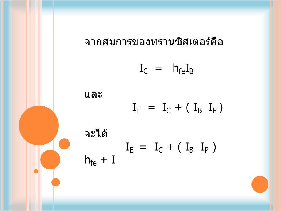 จากสมการของทรานซิสเตอร์คือ I C = h fe I B และ I E = I C + ( I B I P ) จะได้ I E = I C + ( I B I P ) h fe + I