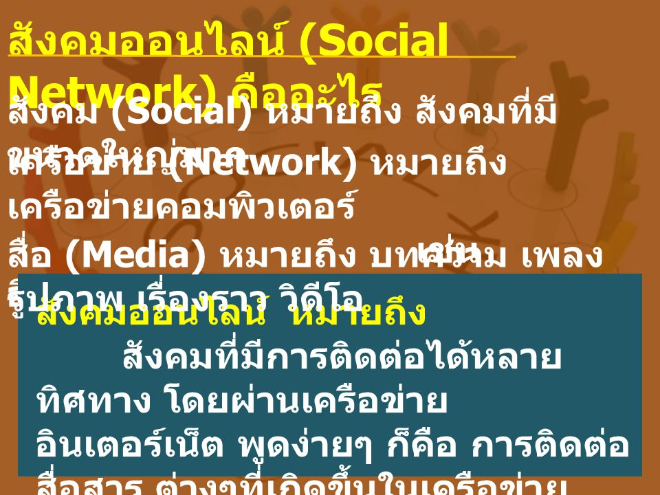 สังคมออนไลน์ (Social Network) คืออะไร สังคม (Social) หมายถึง สังคมที่มี ขนาดใหญ่มาก เครือข่าย (Network) หมายถึง เครือข่ายคอมพิวเตอร์ เช่น อินเตอร์เน็ต